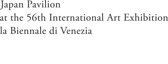 Japan Pavilion at the 56th International Art Exhibition – la Biennale di Venezia